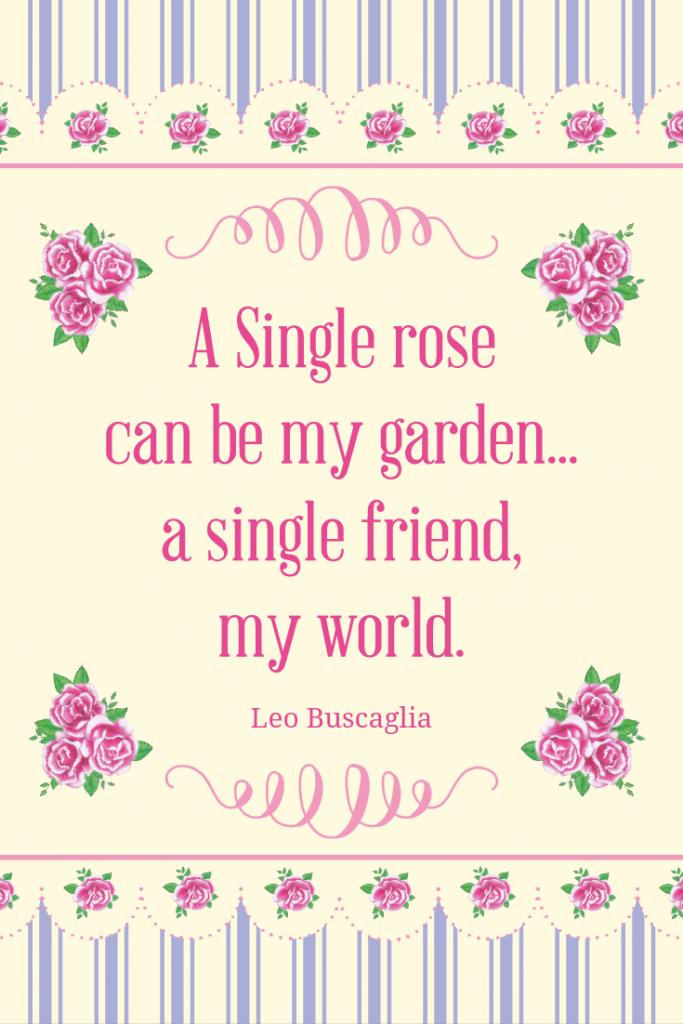 A single rose can be my garden, a single friend my world.