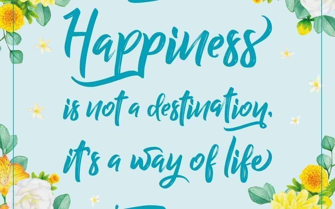Happiness is not a destination, it's a way of life