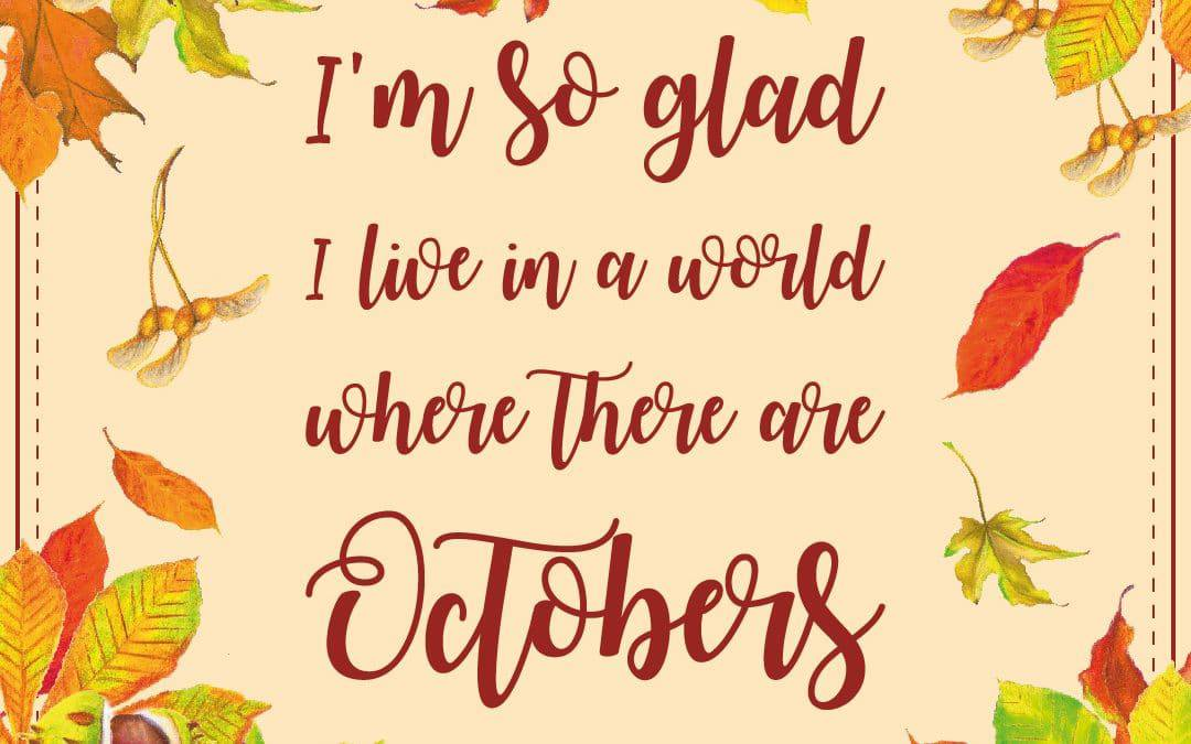 I'm so glad I live in a world where there are Octobers