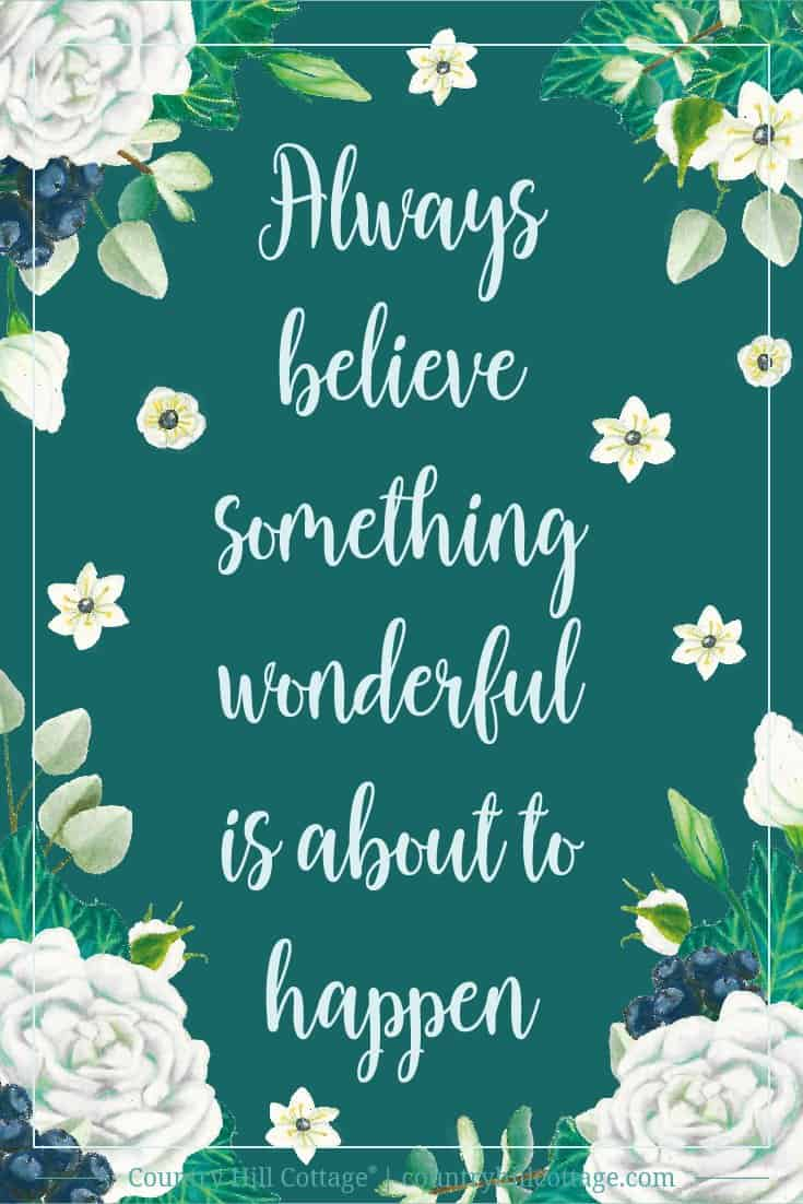 Inspirational Quote of Day: Always believe something wonderful is about to happen. #inspirationalquote #freebie #printable | countryhillcottage.com