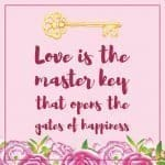 Inspirational Quote of Day: Love is the master key that opens the gates of happiness. ~ Oliver Wendel Holmes #inspirationalquote #freebie #printable | countryhillcottage.com