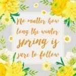 Inspirational Quote of Day: No matter how long the winter, spring is sure to follow. ~ #inspirationalquote #freebie #printable | countryhillcottage.com