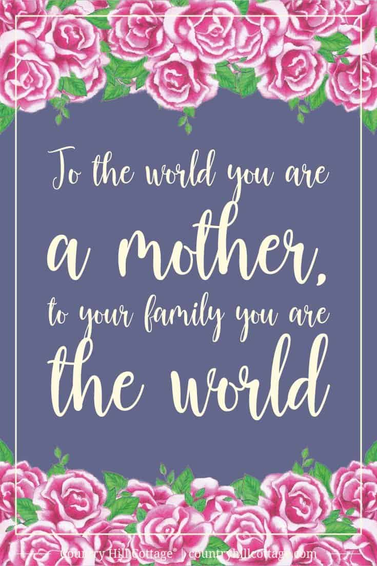 Inspirational Quote of Day: To the world you are a mother, to your family you are the world. ~ #mothersday #quote #wisdom #inspirationalquote #freebie #printable | countryhillcottage.com
