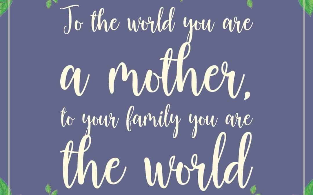 To the world you are a mother, to your family you are the world