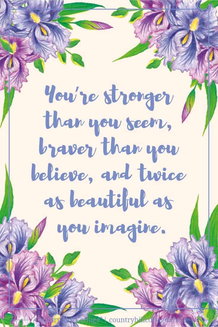 Inspirational Quote of Day: Always remember: You're stronger than you seem, braver than you believe, and twice as beautiful as you imagine. Tab the image to download the printable quote and decorate your home or office. #quote #inspiration #printable #wallart #freebie | countryhillcottage.com