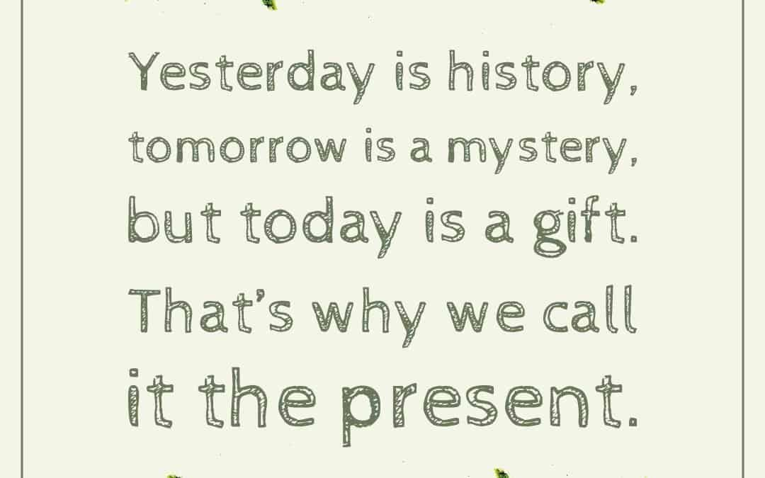 Yesterday is history, tomorrow is a mystery, but today is a gift.