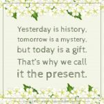 Inspirational Quote of Day: Yesterday is history, tomorrow is a mystery, but today is a gift. That's why we call it the present. Tab the image to download the printable quote and decorate your home or office. #quote #inspiration #winniethepooh #aamilne #life | countryhillcottage.com