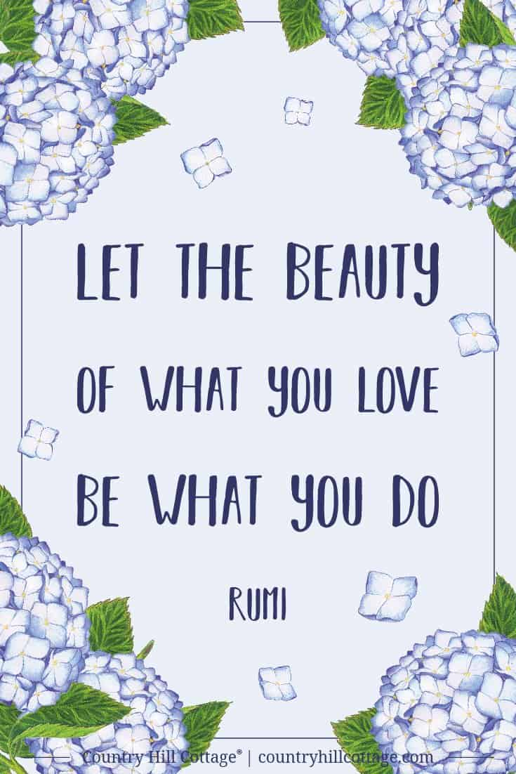 Inspirational Quote of Day: Let the beauty of what you love be what you do - Rumi. Tab the image to download the printable quote and decorate your home or office. #quote #inspiration #rumi #life | countryhillcottage.com