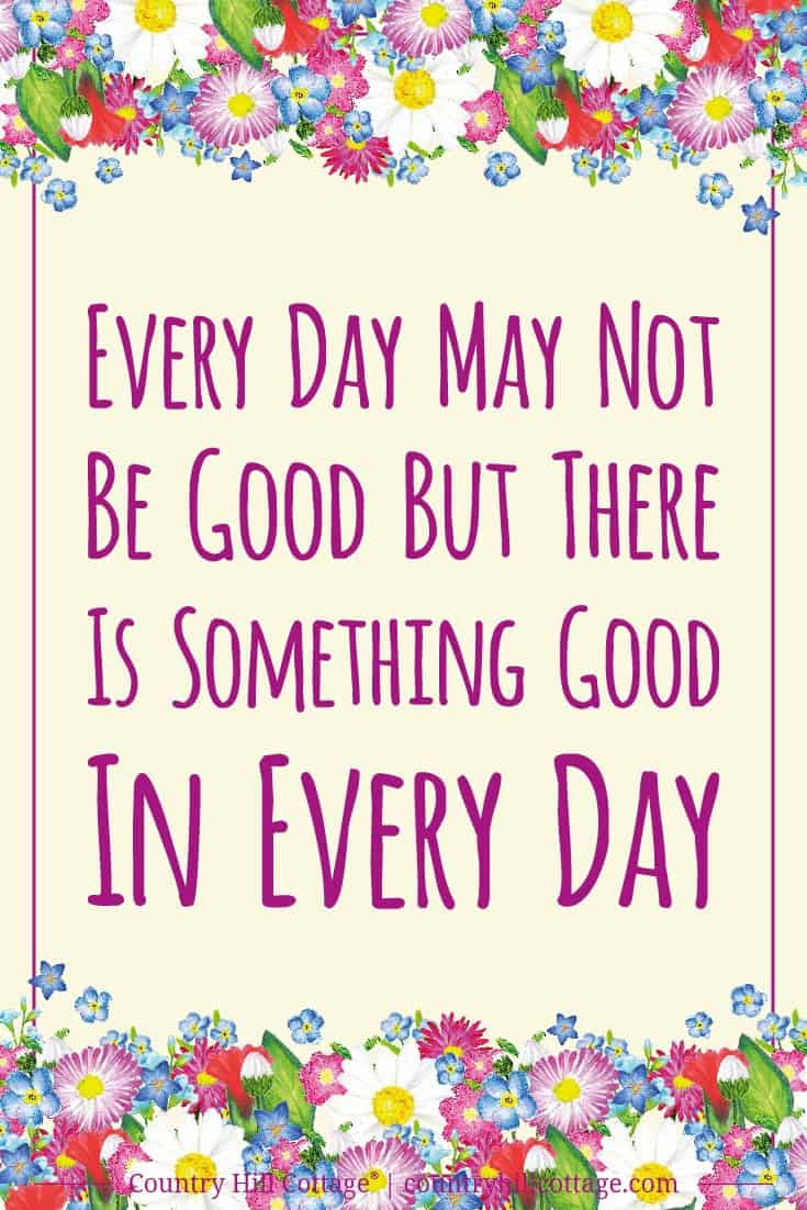 Inspirational Quote of Day: Every day may not be good but there is something good in every day. Tab the image to download the printable quote and decorate your home or office. #quote #inspiration #positivity #life | countryhillcottage.com