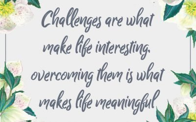Challenges are what make life interesting, overcoming them is what makes life meaningful