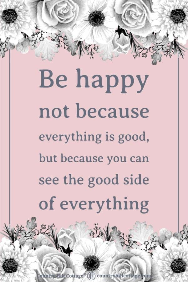 Positive Life Quote: Be happy not because everything is good, but because you can see the good side of everything. Tab the image to download the printable quote and decorate your home or office. #quote #positivity #inspiration | countryhillcottage.com