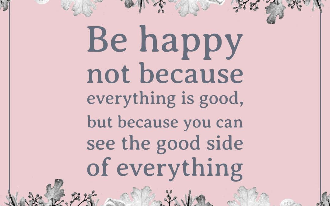 Be happy not because everything is good, but because you can see the good side of everything.""