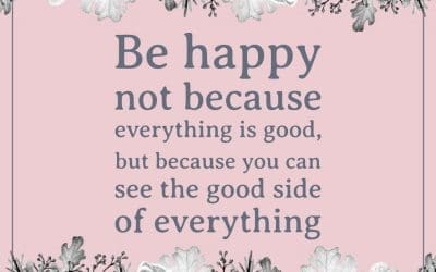 """Be happy not because everything is good, but because you can see the good side of everything."""""""