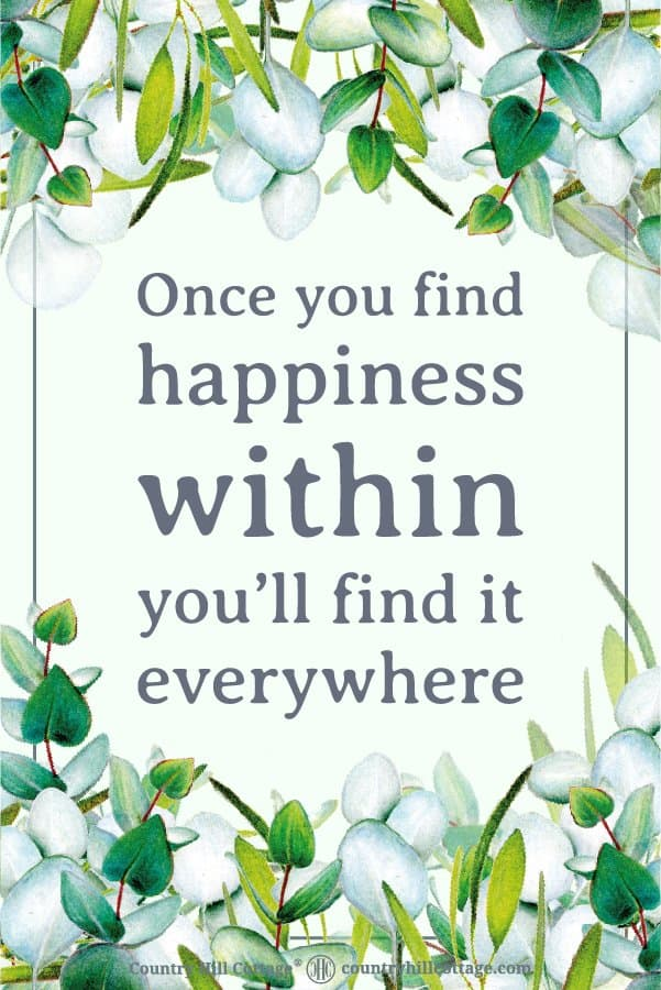 Positive Life Quote to stay motivated and keep a positive mindset: Once you find happiness within you'll find it everywhere. Tab the image to download the printable quote and decorate your home or office. #quote #positivity #inspiration #motivation #lifequote | countryhillcottage.com