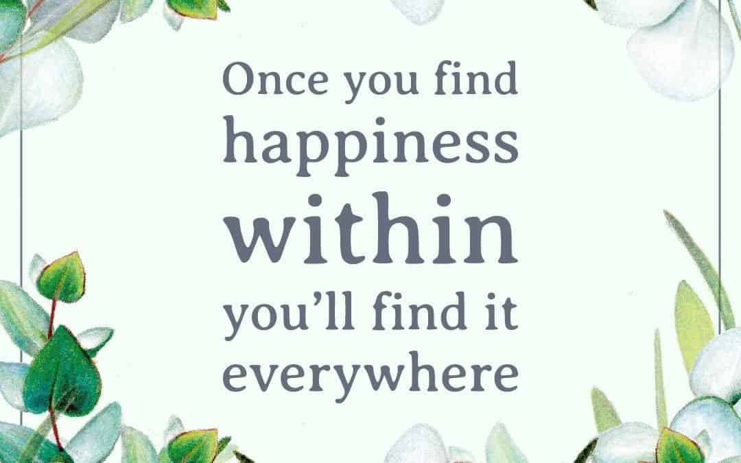 Once you find happiness within you'll find it everywhere