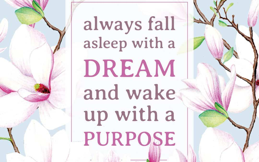 Always remember to fall asleep with a dream and wake up with a purpose