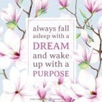 Positive Life Quote to stay motivated and keep a positive mindset: Always remember to fall asleep with a dream and wake up with a purpose. Tab the image to download the printable quote and decorate your home or office. #quote #positivity #inspiration #motivation #lifequote #dream #purpose | countryhillcottage.com