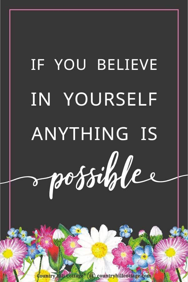 Motivational life quote to stay motivated and keep a positive mindset: If you believe in yourself anything is possible. Tab the image to download the free printable quote to frame and decorate your home or office. #quote #positivity #inspiration #motivation #lifequote | calligraphy | for women | for home | floral | décor | typography | 8 x 10 | free prints| colour printable | countryhillcottage.com