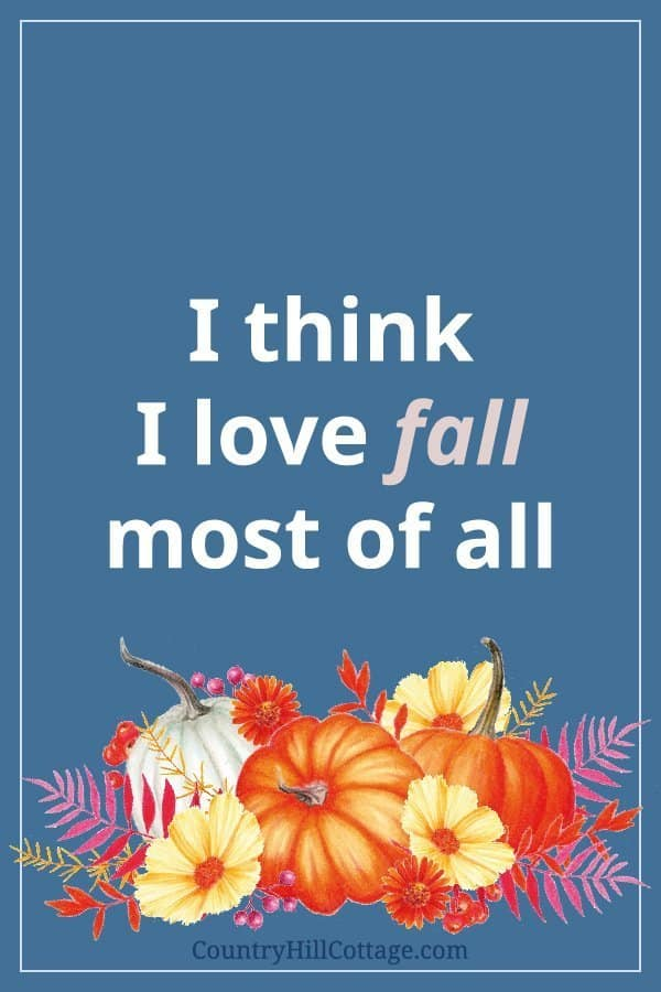 I think I love fall most of all. »»» Download free rustic fall printables inspired by autumn, vintage watercolor drawings and farmhouse style with pumpkins and leaves. The free printable quotes are great to frame and can be used as cute décor signs and wall art ideas for home, kitchen, bedrooms, bathrooms, for work, gallery walls, for planners or the classroom. 4x6 5x7 8x10 #quote #printablequote #freeprintable #fall #falldecor #fallprintable #wallart #falldecorideas | countryhillcottage.com