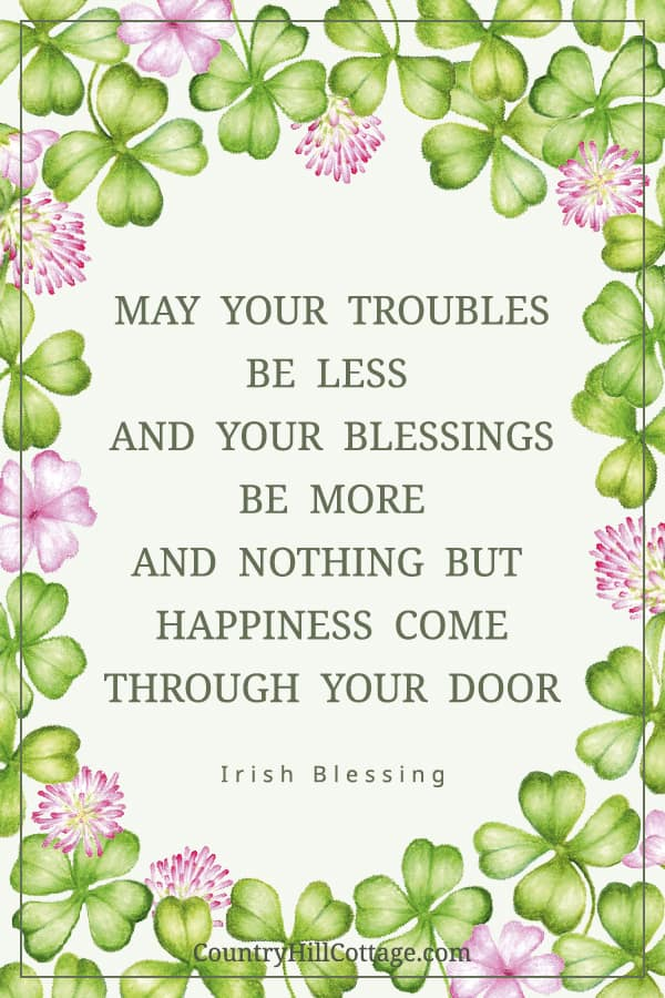 Download a free printable sign: May your troubles be less and your blessings be more and nothing but happiness come through your door. For more inspiration and Irish quotes, check out or other St Patrick's Day Quotes printables. The motivational printable quotes have a cute shamrock design and include traditional Irish blessings, Irish sayings and Irish proverbs. The PDF signs are easy DIY home decor, greeting cards and gifts. #stpatricksday #quote #blessings #sayings | countryhillcottage.com